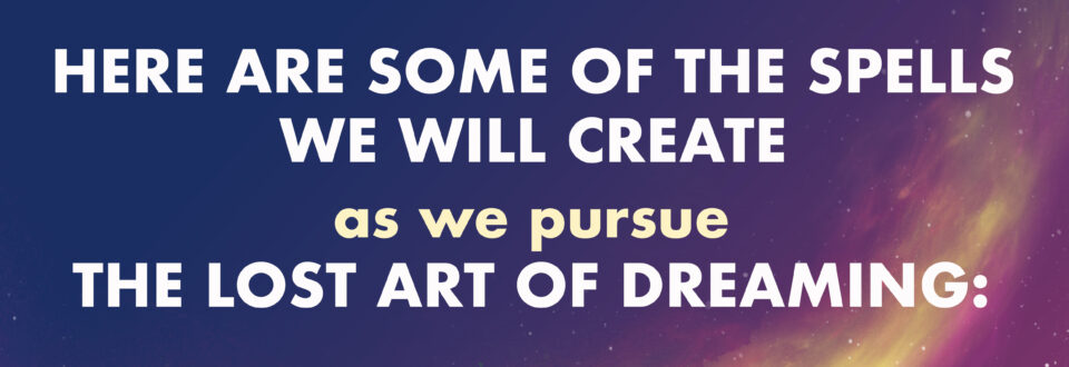 """Text reads """"HERE ARE SOME OF THE SPELLS WE WILL CREATE AS WE PURSUE THE LOST ART OF DREAMING"""". This text is over top of a purple sky with yellow and pink nebulas and stars."""