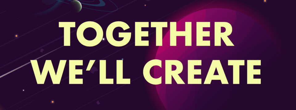 """An image with text. Text reads """"TOGETHER WE'LL CREATE"""". This text is laid over top of a dark purple sky, with streaks made by shooting stars, orange stars in the backgound, and in the foreground a bright pink and purple planet."""