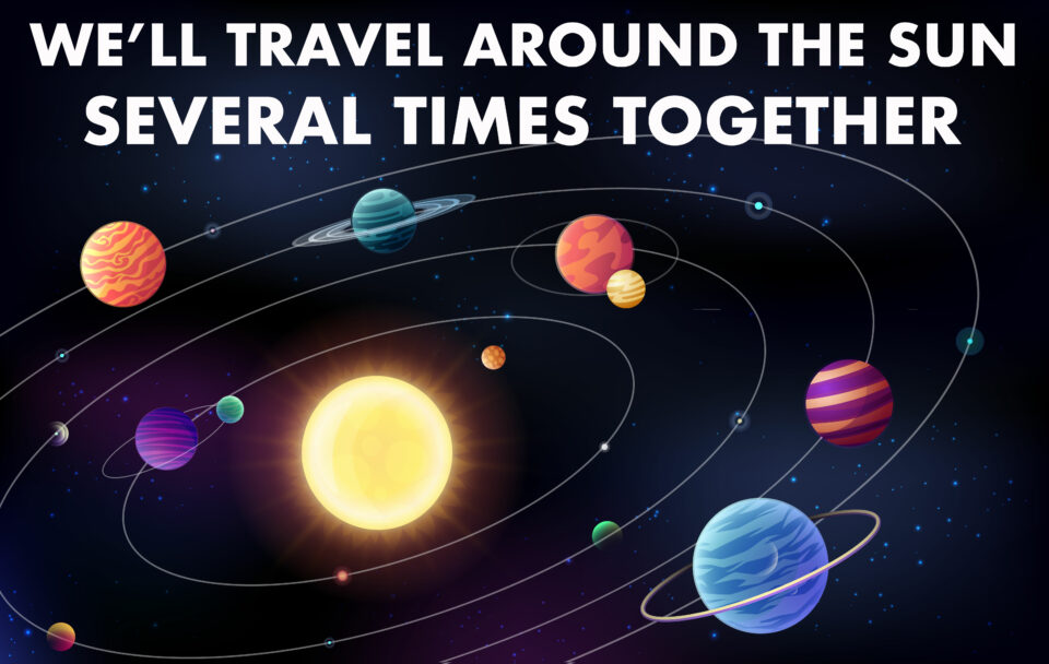 """An image of a dark blue galaxy with a bright yellow sun surrounded by orbiting planets. Each planet is a different bright color and is patterned with stripes and swirls. There are tiny dots of blue stars behind and between the planets. Text over top reads """"WE'LL TRAVEL AROUND THE SUN SEVERAL TIMES TOGETHER"""""""